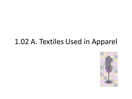1.02 A. Textiles Used in Apparel. Menu A.Fabric Construction Terminology Weaves Knits Nonwovens.
