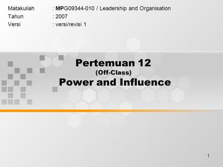 1 Pertemuan 12 (Off-Class) Power and Influence Matakuliah: MPG09344-010 / Leadership and Organisation Tahun: 2007 Versi: versi/revisi 1.