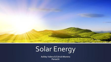 Solar Energy Ashley Valera & Edrick Moreno Period 6.