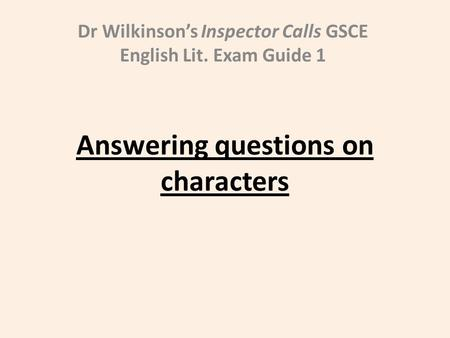 Answering questions on characters Dr Wilkinson's Inspector Calls GSCE English Lit. Exam Guide 1.