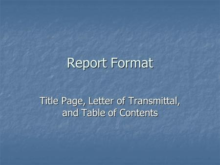 Report Format Title Page, Letter of Transmittal, and Table of Contents.