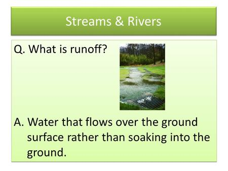Streams & Rivers Q. What is runoff? A. Water that flows over the ground surface rather than soaking into the ground. Q. What is runoff? A. Water that flows.