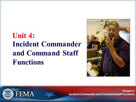 Visual 4.1 Incident Commander and Command Staff Functions Unit 4: Incident Commander and Command Staff Functions.