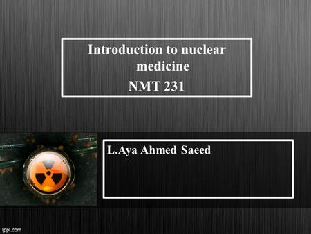 Introduction to nuclear medicine NMT 231 L.Aya Ahmed Saeed.