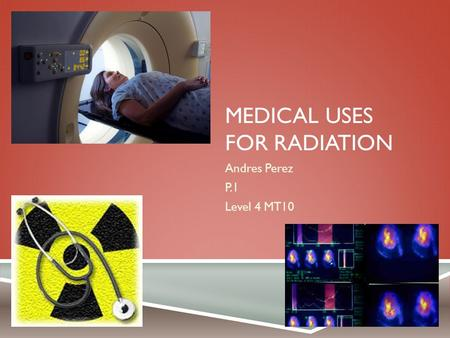 MEDICAL USES FOR RADIATION Andres Perez P.1 Level 4 MT10.