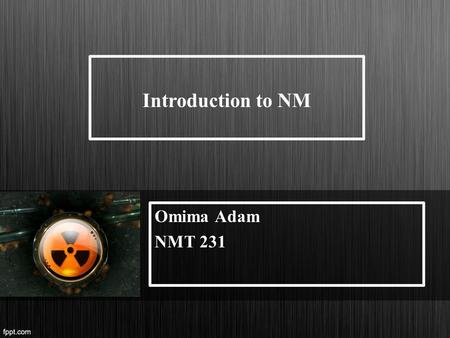 Introduction to NM Omima Adam NMT 231. What is nuclear medicine NM Is the branch of medicine that uses radiation and nuclear properties of radionuclide's.