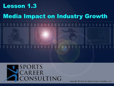 Lesson 1.3 Media Impact on Industry Growth Copyright © 2010 by Sports Career Consulting, LLC.