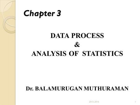 Chapter 3 DATA PROCESS & ANALYSIS OF STATISTICS Dr. BALAMURUGAN MUTHURAMAN 12015-2016.