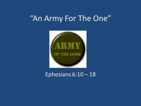 """An Army For The One"" Ephesians 6:10 – 18. 1. Our Enemy In This Fight Ephesians 6:10 – 12 Ephesians 4:14 1 Peter 5:8 2 Corinthians 11:14."