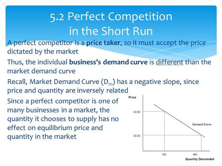 A perfect competitor is a price taker, so it must accept the price dictated by the market Thus, the individual business's demand curve is different than.
