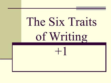 The Six Traits of Writing +1. 1. Ideas Make sure you have a good topic. Make sure your topic isn't too broad. Stick to the topic! Don't follow bunny trails!