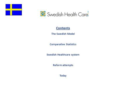 Contents The Swedish Model Comparative Statistics Swedish Healthcare system Reform attempts Today.