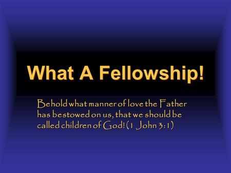 What A Fellowship! Behold what manner of love the Father has bestowed on us, that we should be called children of God! (1 John 3:1)