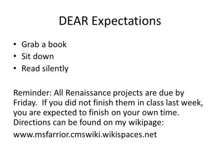 DEAR Expectations Grab a book Sit down Read silently Reminder: All Renaissance projects are due by Friday. If you did not finish them in class last week,