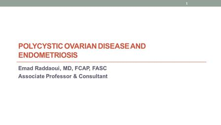 POLYCYSTIC OVARIAN DISEASE AND ENDOMETRIOSIS Emad Raddaoui, MD, FCAP, FASC Associate Professor & Consultant 1.