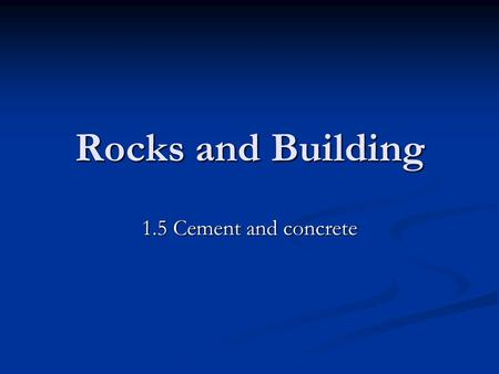 Rocks and Building 1.5 Cement and concrete. Learning objectives Understand how cement and concrete are produced Understand how cement and concrete are.