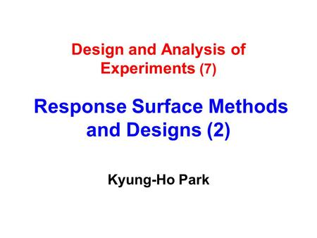 Design and Analysis of Experiments (7) Response Surface Methods and Designs (2) Kyung-Ho Park.