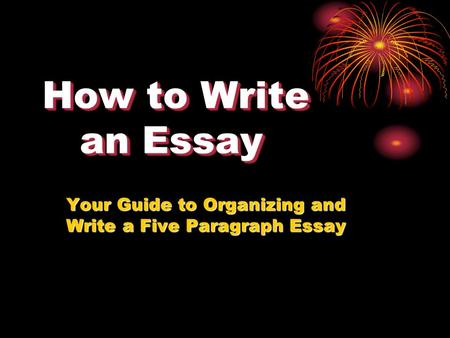 How to Write an Essay Your Guide to Organizing and Write a Five Paragraph Essay.