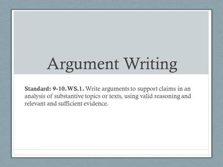 Argument Writing Standard: 9-10.WS.1. Write arguments to support claims in an analysis of substantive topics or texts, using valid reasoning and relevant.