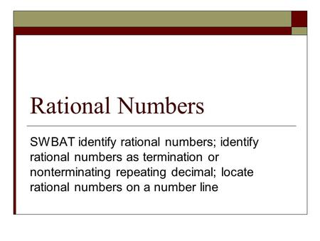 Rational Numbers SWBAT identify rational numbers; identify rational numbers as termination or nonterminating repeating decimal; locate rational numbers.