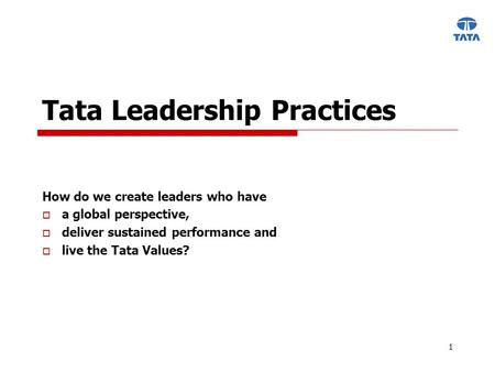 1 Tata Leadership Practices How do we create leaders who have  a global perspective,  deliver sustained performance and  live the Tata Values?