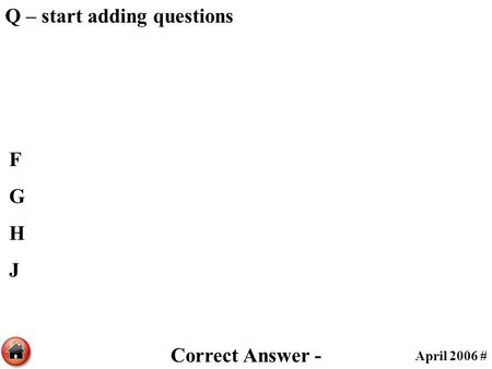 Q – start adding questions FGHJFGHJ April 2006 # Correct Answer -