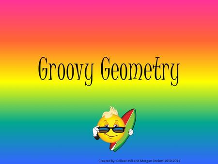 Groovy Geometry Created by: Colleen Hill and Morgan Rockett 2010-2011.