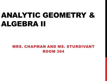 ANALYTIC GEOMETRY & ALGEBRA II MRS. CHAPMAN AND MS. STURDIVANT ROOM 304.