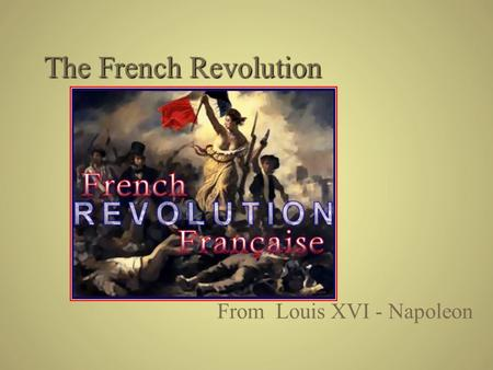 The French Revolution From Louis XVI - Napoleon. Setting the Stage  1788 King Louis XVI needs cash – France bankrupt Fighting the British during the.
