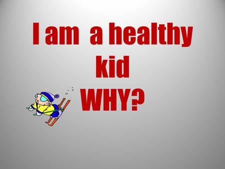 I am a healthy kid WHY?. Choice I eat healthy food fruit vegetables.