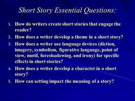 Short Story Essential Questions: 1. How do writers create short stories that engage the reader? 2. How does a writer develop a theme in a short story?