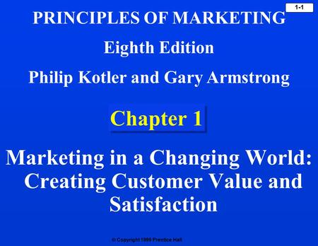  Copyright 1999 Prentice Hall 1-1 Chapter 1 Marketing <strong>in</strong> a Changing World: Creating Customer Value and Satisfaction PRINCIPLES OF MARKETING Eighth Edition.