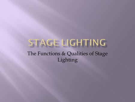 The Functions & Qualities of Stage Lighting.  Selective Visibility (Focus)  Plausibility, Realism, Script Exposition  Revelation of Form  Create Mood.