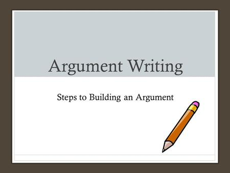 Argument Writing Steps to Building an Argument. Argumentative Writing Make a plan for the argument you can support with the text provided. Argumentative.
