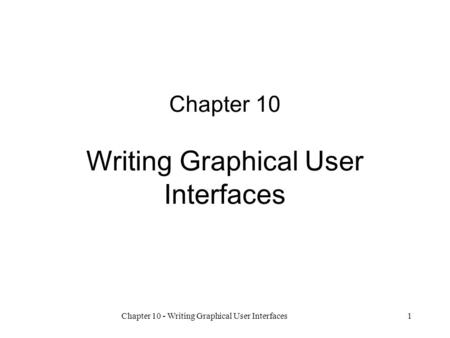 Chapter 10 - Writing Graphical User Interfaces1 Chapter 10 Writing Graphical User Interfaces.