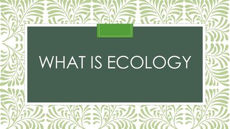 WHAT IS ECOLOGY. Studying Our Living Planet Biosphere: All life on Earth and the areas they exist Species: A group of similar organisms that produce fertile.