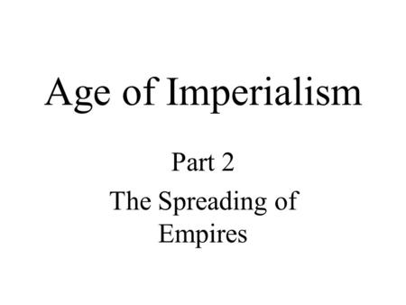 Age of Imperialism Part 2 The Spreading of Empires.