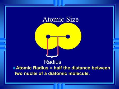 Atomic Size u Atomic Radius = half the distance between two nuclei of a diatomic molecule. } Radius.