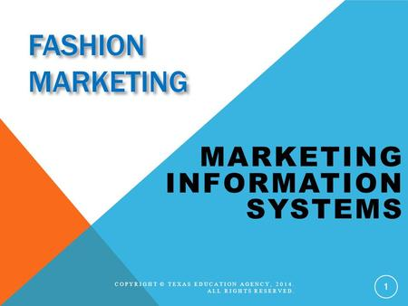 FASHION MARKETING MARKETING INFORMATION SYSTEMS COPYRIGHT © TEXAS EDUCATION AGENCY, 2014. ALL RIGHTS RESERVED. 1.