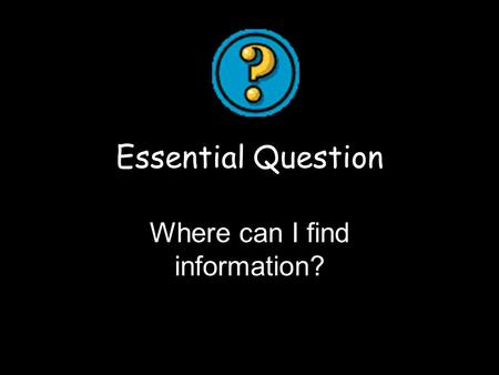 Essential Question Where can I find information?.