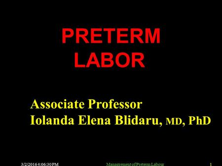 3/2/2016 4:08:01 PMManagrement of Preterm Labour1 PRETERM LABOR Associate Professor Iolanda Elena Blidaru, MD, PhD.