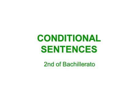 CONDITIONAL SENTENCES 2nd of Bachillerato. FIRST CONDITIONAL IT EXPRESSES THE REAL RESULT IF THE CONDITION IS FULFILLED. ITS STRUCTURE IS: IF + PRESENT.