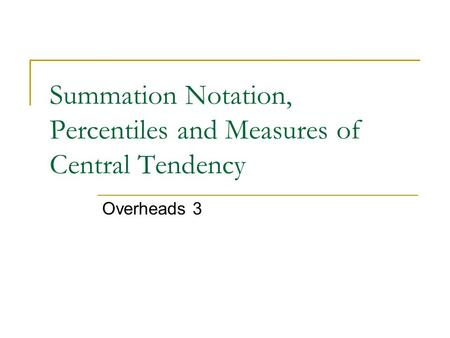 Summation Notation, Percentiles and Measures of Central Tendency Overheads 3.