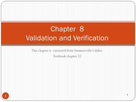 This chapter is extracted from Sommerville's slides. Textbook chapter 22 1 Chapter 8 Validation and Verification 1.