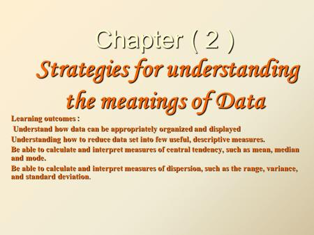 Chapter ( 2 ) Strategies for understanding the meanings of Data : Learning outcomes Understand how data can be appropriately organized and displayed Understand.