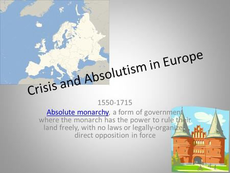 Crisis and Absolutism in Europe 1550-1715 Absolute monarchyAbsolute monarchy, a form of government where the monarch has the power to rule their land freely,