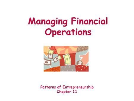 Managing Financial Operations Patterns of Entrepreneurship Chapter 11.