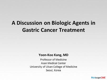A Discussion on Biologic Agents in Gastric Cancer Treatment Yoon-Koo Kang, MD Professor of Medicine Asan Medical Center University of Ulsan College of.