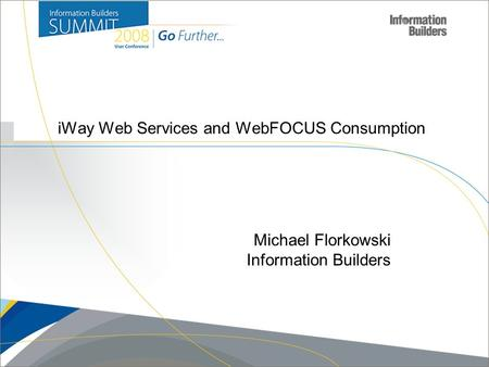 Copyright 2007, Information Builders. Slide 1 iWay Web Services and WebFOCUS Consumption Michael Florkowski Information Builders.