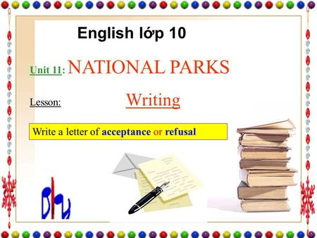 Unit 11: NATIONAL PARKS Lesson: Writing Write a letter of acceptance or refusal English lớp 10.